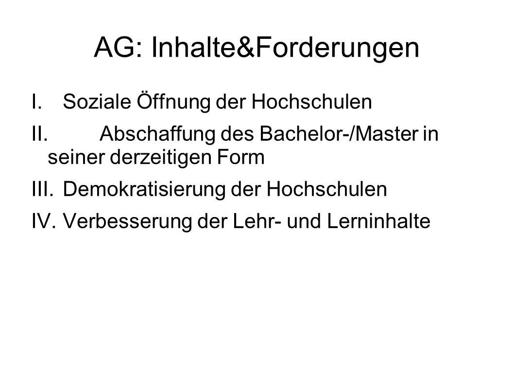 AG: Inhalte&Forderungen I.Soziale Öffnung der Hochschulen II.Abschaffung des Bachelor-/Master in seiner derzeitigen Form III.Demokratisierung der Hochschulen IV.Verbesserung der Lehr- und Lerninhalte