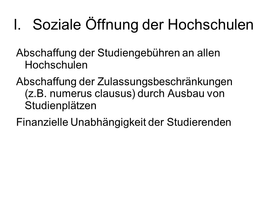I.Soziale Öffnung der Hochschulen Abschaffung der Studiengebühren an allen Hochschulen Abschaffung der Zulassungsbeschränkungen (z.B.