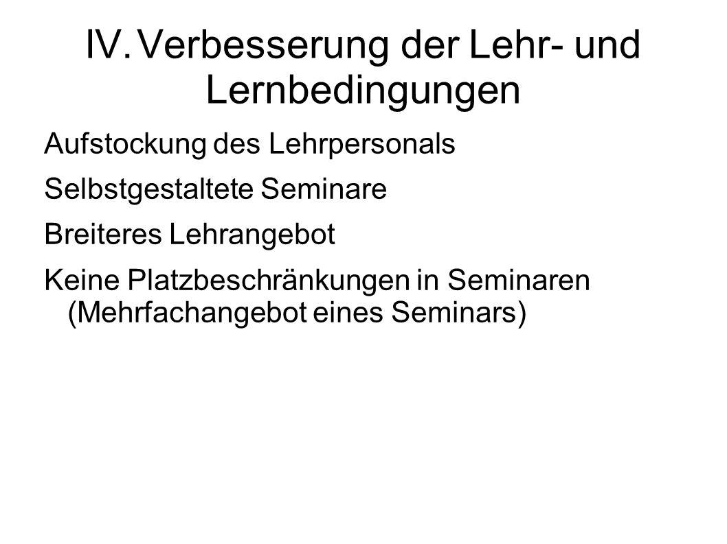 IV.Verbesserung der Lehr- und Lernbedingungen Aufstockung des Lehrpersonals Selbstgestaltete Seminare Breiteres Lehrangebot Keine Platzbeschränkungen in Seminaren (Mehrfachangebot eines Seminars)