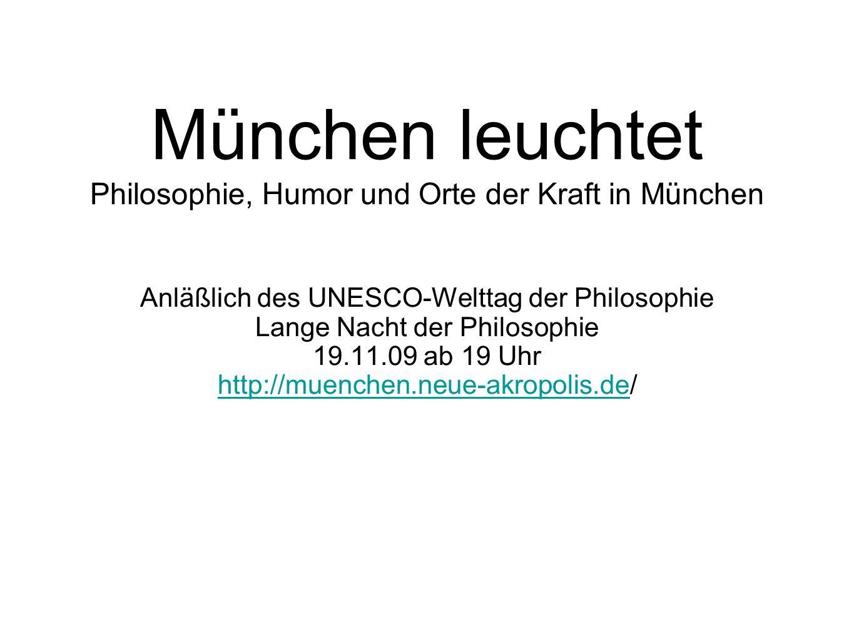 München leuchtet Philosophie, Humor und Orte der Kraft in München Anläßlich des UNESCO-Welttag der Philosophie Lange Nacht der Philosophie 19.11.09 ab 19 Uhr http://muenchen.neue-akropolis.dehttp://muenchen.neue-akropolis.de/
