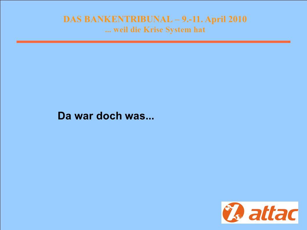 DAS BANKENTRIBUNAL – 9.-11. April 2010... weil die Krise System hat Da war doch was...