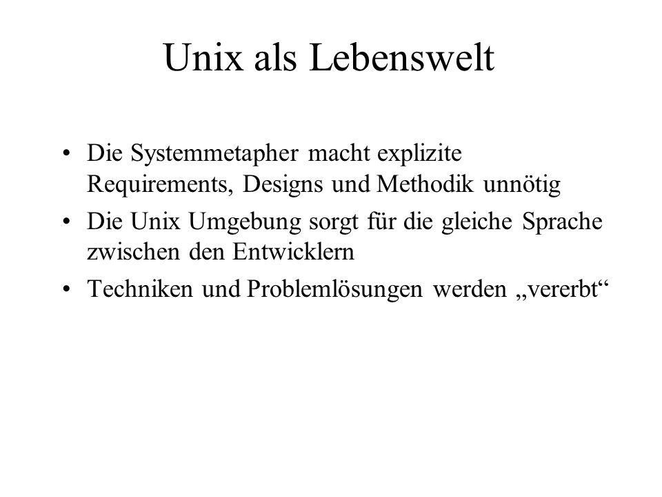 Unix als Lebenswelt Die Systemmetapher macht explizite Requirements, Designs und Methodik unnötig Die Unix Umgebung sorgt für die gleiche Sprache zwis