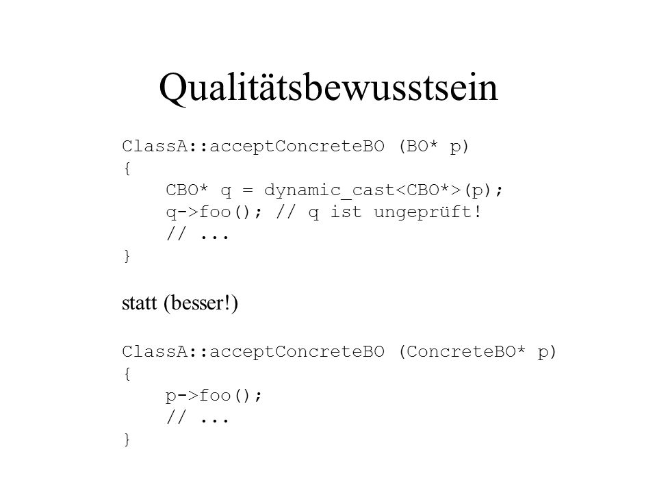 Qualitätsbewusstsein ClassA::acceptConcreteBO (BO* p) { CBO* q = dynamic_cast (p); q->foo(); // q ist ungeprüft! //... } statt (besser!) ClassA::accep