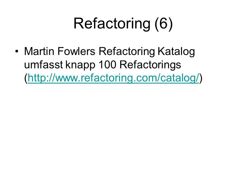 Refactoring (6) Martin Fowlers Refactoring Katalog umfasst knapp 100 Refactorings (http://www.refactoring.com/catalog/)http://www.refactoring.com/catalog/