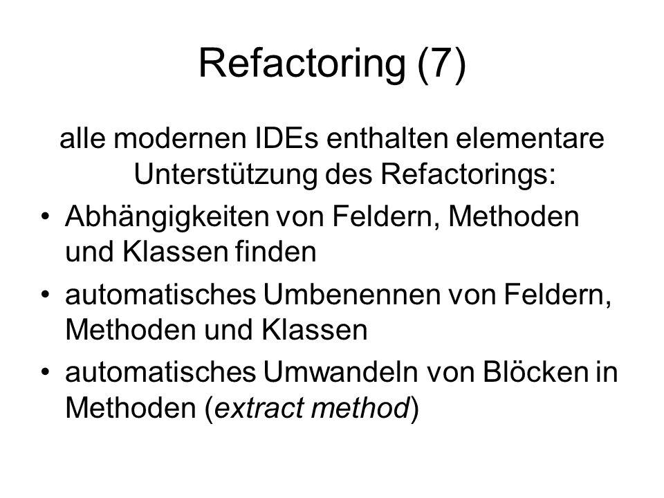 Refactoring (7) alle modernen IDEs enthalten elementare Unterstützung des Refactorings: Abhängigkeiten von Feldern, Methoden und Klassen finden automatisches Umbenennen von Feldern, Methoden und Klassen automatisches Umwandeln von Blöcken in Methoden (extract method)