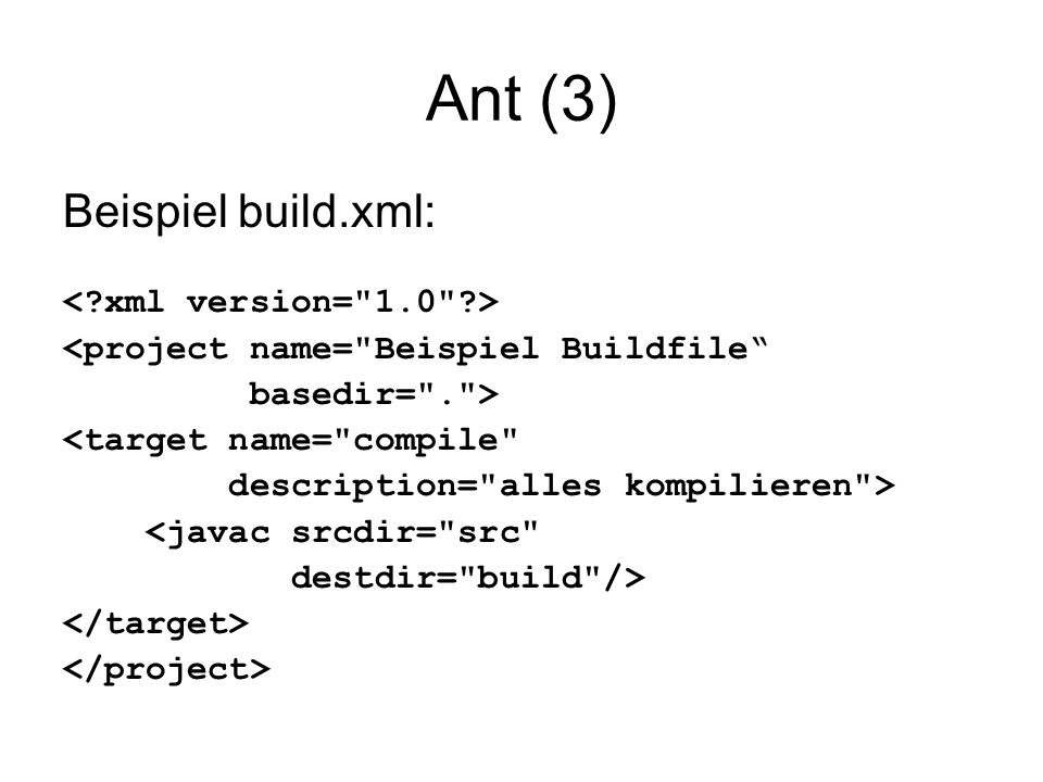 Ant (3) Beispiel build.xml: <project name= Beispiel Buildfile basedir= . > <target name= compile description= alles kompilieren > <javac srcdir= src destdir= build />