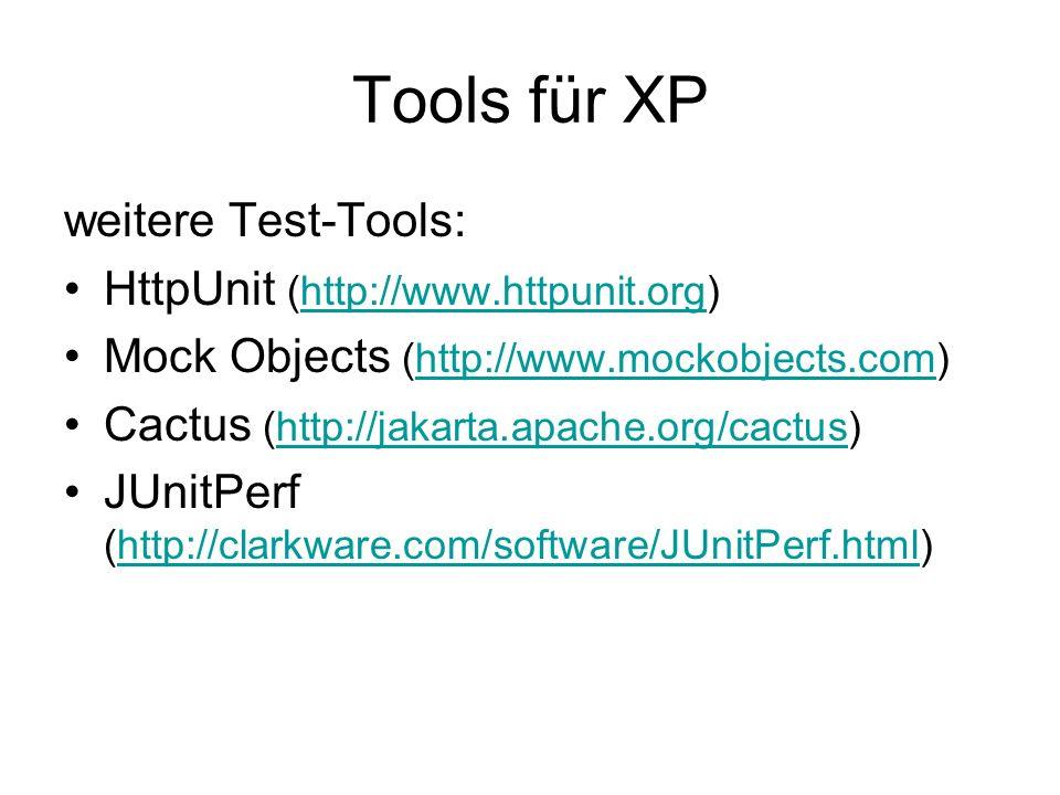 Tools für XP weitere Test-Tools: HttpUnit (http://www.httpunit.org)http://www.httpunit.org Mock Objects (http://www.mockobjects.com)http://www.mockobjects.com Cactus (http://jakarta.apache.org/cactus)http://jakarta.apache.org/cactus JUnitPerf (http://clarkware.com/software/JUnitPerf.html)http://clarkware.com/software/JUnitPerf.html