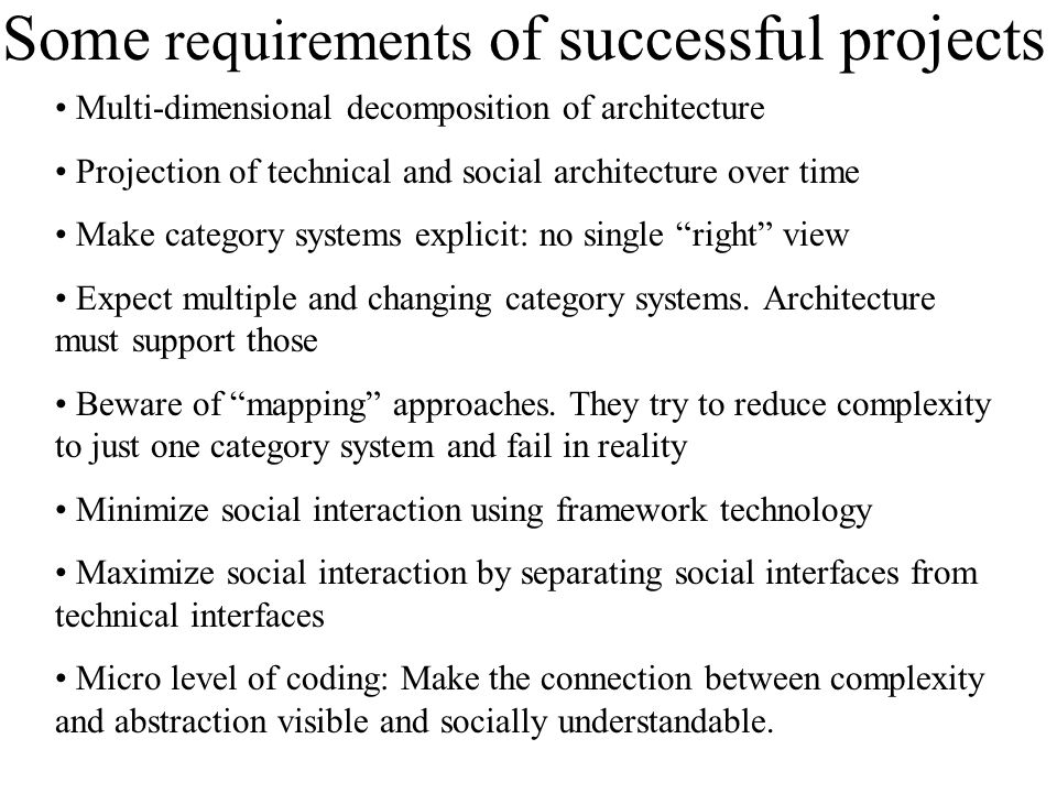 Some requirements of successful projects Multi-dimensional decomposition of architecture Projection of technical and social architecture over time Make category systems explicit: no single right view Expect multiple and changing category systems.
