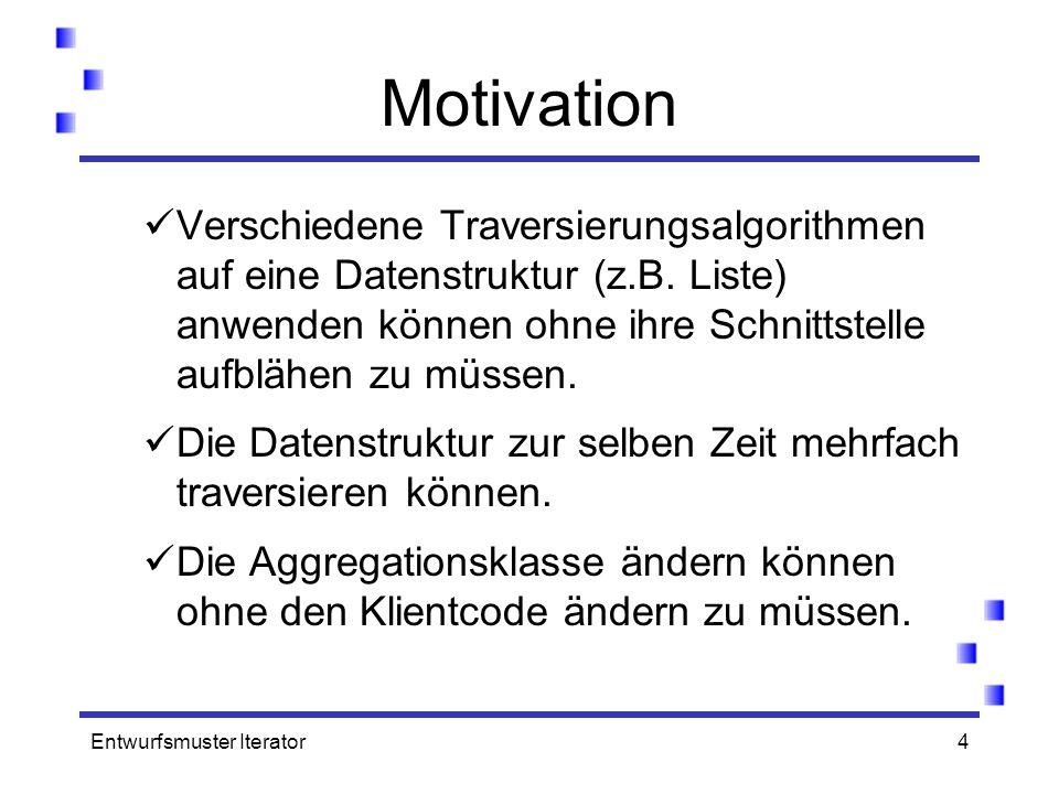 Entwurfsmuster Iterator4 Motivation Verschiedene Traversierungsalgorithmen auf eine Datenstruktur (z.B. Liste) anwenden können ohne ihre Schnittstelle