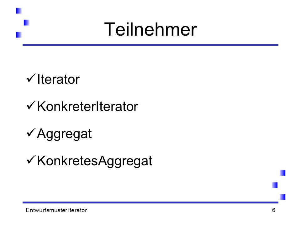Entwurfsmuster Iterator6 Teilnehmer Iterator KonkreterIterator Aggregat KonkretesAggregat