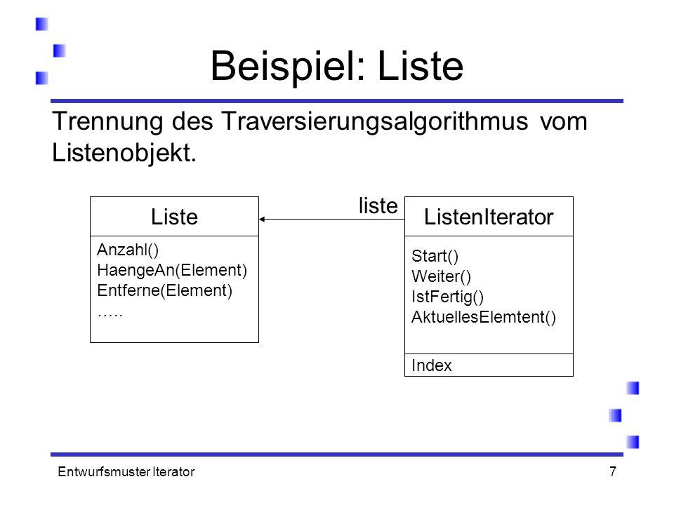 Entwurfsmuster Iterator7 Anzahl() HaengeAn(Element) Entferne(Element) ….. Liste Start() Weiter() IstFertig() AktuellesElemtent() ListenIterator liste