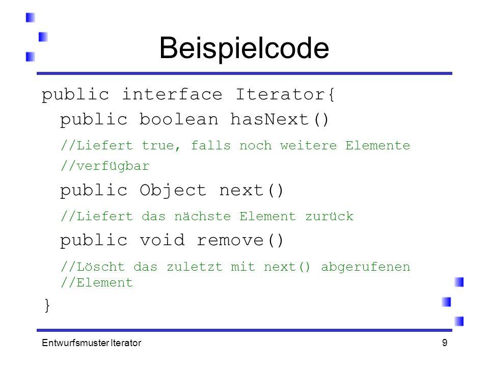 Entwurfsmuster Iterator9 Beispielcode public interface Iterator{ public boolean hasNext() //Liefert true, falls noch weitere Elemente //verfügbar publ