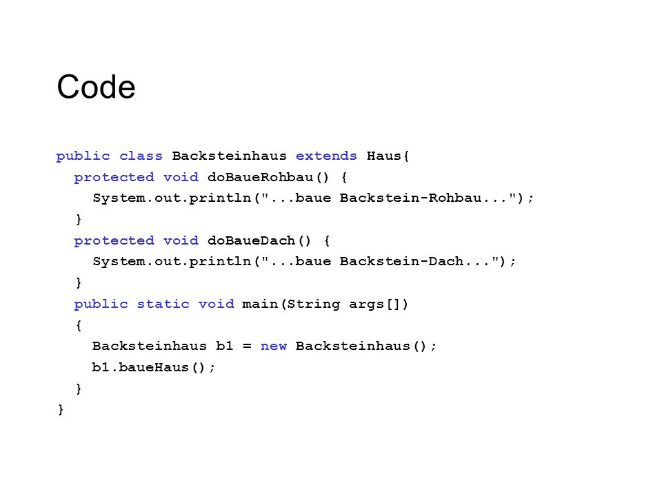 Code public class Backsteinhaus extends Haus{ protected void doBaueRohbau() { System.out.println( ...baue Backstein-Rohbau... ); } protected void doBaueDach() { System.out.println( ...baue Backstein-Dach... ); } public static void main(String args[]) { Backsteinhaus b1 = new Backsteinhaus(); b1.baueHaus(); }