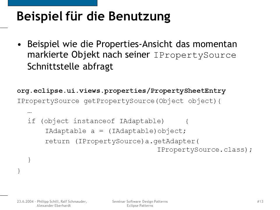 23.6.2004 - Philipp Schill, Ralf Schmauder, Alexander Eberhardt Seminar Software Design Patterns Eclipse Patterns #13 Beispiel für die Benutzung Beispiel wie die Properties-Ansicht das momentan markierte Objekt nach seiner IPropertySource Schnittstelle abfragt org.eclipse.ui.views.properties/PropertySheetEntry IPropertySource getPropertySource(Object object){ … if (object instanceof IAdaptable){ IAdaptable a = (IAdaptable)object; return (IPropertySource)a.getAdapter( IPropertySource.class); }
