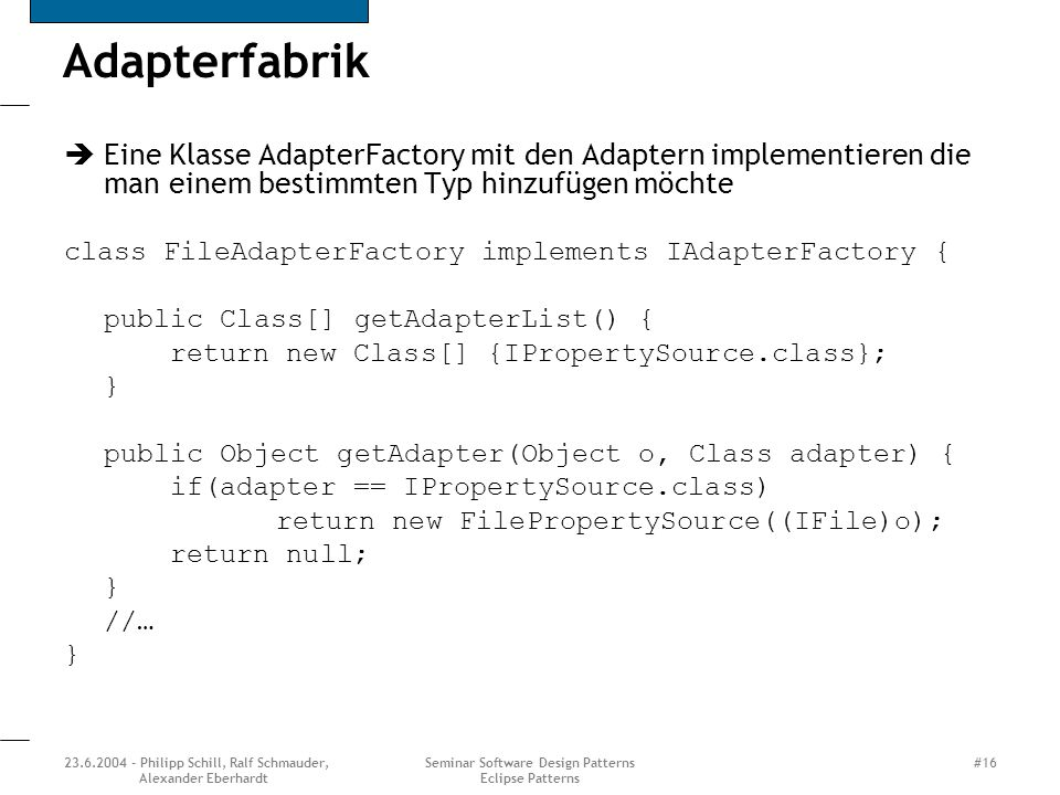 23.6.2004 - Philipp Schill, Ralf Schmauder, Alexander Eberhardt Seminar Software Design Patterns Eclipse Patterns #16 Adapterfabrik Eine Klasse Adapte