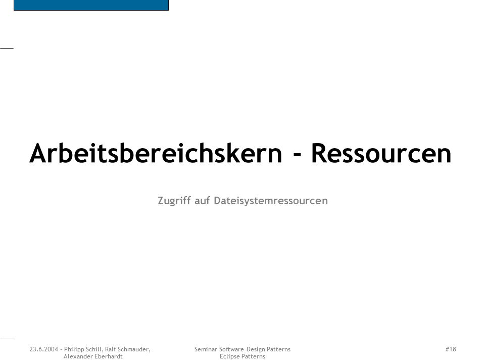 23.6.2004 - Philipp Schill, Ralf Schmauder, Alexander Eberhardt Seminar Software Design Patterns Eclipse Patterns #18 Arbeitsbereichskern - Ressourcen