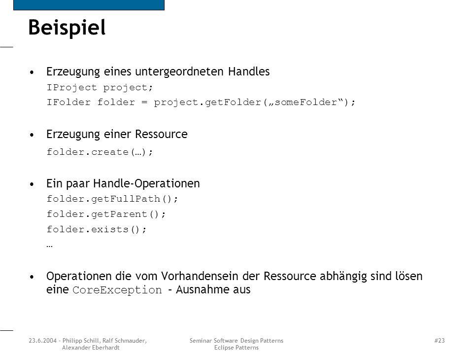 23.6.2004 - Philipp Schill, Ralf Schmauder, Alexander Eberhardt Seminar Software Design Patterns Eclipse Patterns #23 Beispiel Erzeugung eines untergeordneten Handles IProject project; IFolder folder = project.getFolder(someFolder); Erzeugung einer Ressource folder.create(…); Ein paar Handle-Operationen folder.getFullPath(); folder.getParent(); folder.exists(); … Operationen die vom Vorhandensein der Ressource abhängig sind lösen eine CoreException – Ausnahme aus
