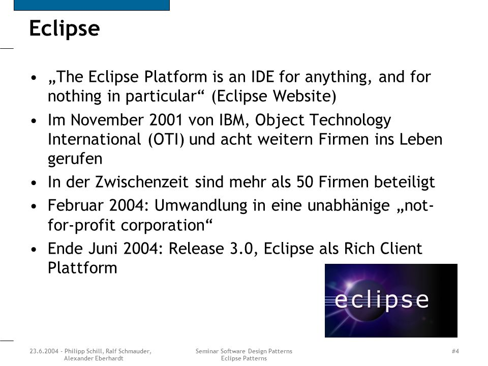 23.6.2004 - Philipp Schill, Ralf Schmauder, Alexander Eberhardt Seminar Software Design Patterns Eclipse Patterns #4 Eclipse The Eclipse Platform is a