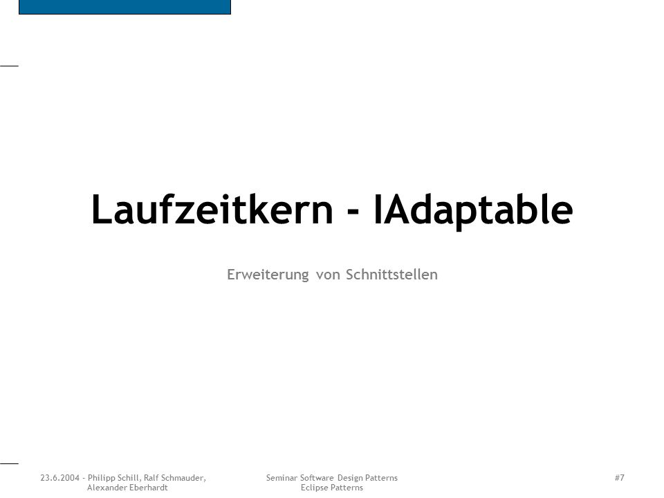 23.6.2004 - Philipp Schill, Ralf Schmauder, Alexander Eberhardt Seminar Software Design Patterns Eclipse Patterns #7 Laufzeitkern - IAdaptable Erweite
