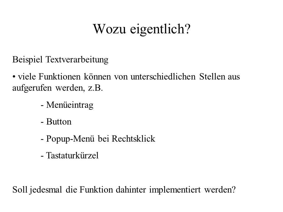 Wozu eigentlich? Beispiel Textverarbeitung viele Funktionen können von unterschiedlichen Stellen aus aufgerufen werden, z.B. - Menüeintrag - Button -