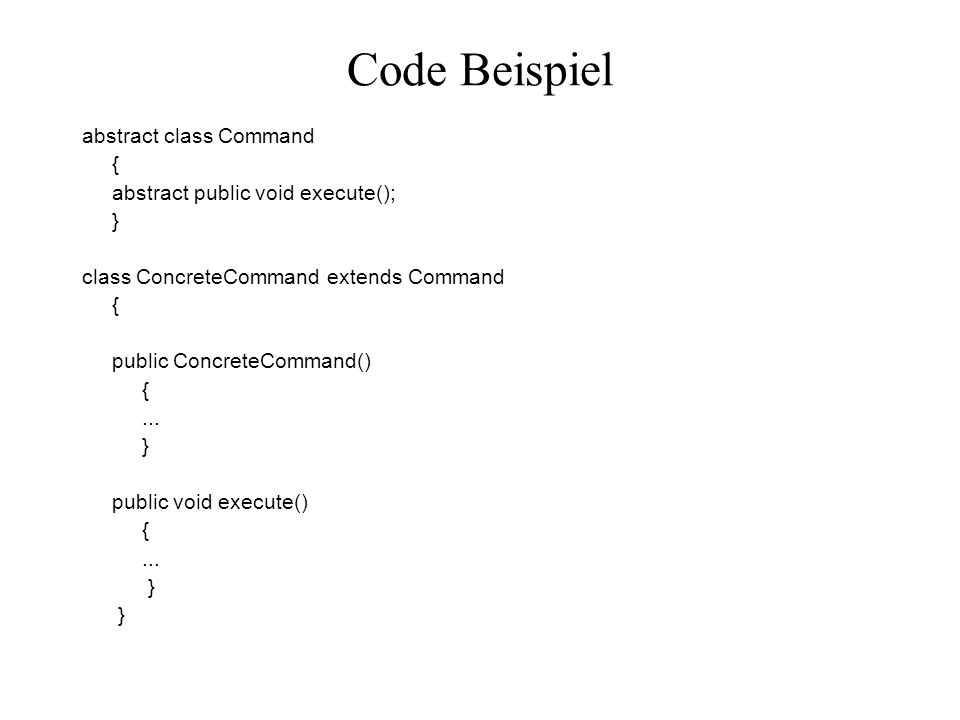 Code Beispiel abstract class Command { abstract public void execute(); } class ConcreteCommand extends Command { public ConcreteCommand() {... } publi