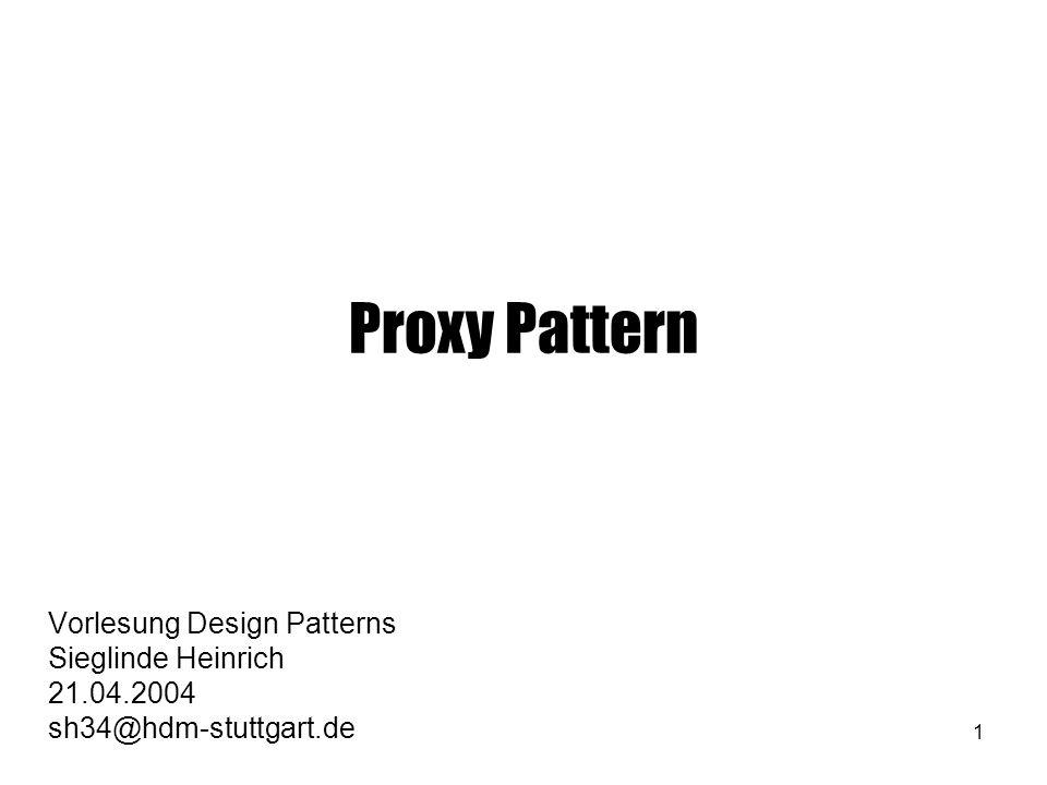 1 Proxy Pattern Vorlesung Design Patterns Sieglinde Heinrich 21.04.2004 sh34@hdm-stuttgart.de