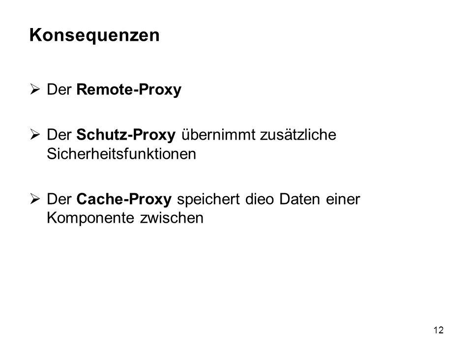 12 Konsequenzen Der Remote-Proxy Der Schutz-Proxy übernimmt zusätzliche Sicherheitsfunktionen Der Cache-Proxy speichert dieo Daten einer Komponente zw