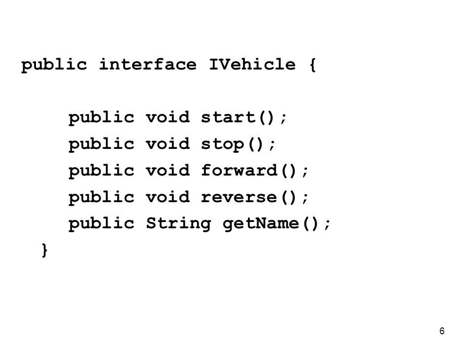 7 public class Car implements IVehicle { private String name; public Car(String name) {this.name=name;} public void start() { System.out.println( Car + name + started ); } public void stop() {…} public void forward() {…} public void reverse() {…} public String getName() {…} }