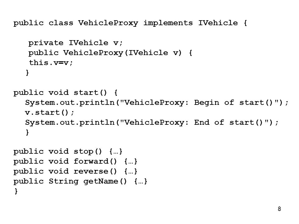 8 public class VehicleProxy implements IVehicle { private IVehicle v; public VehicleProxy(IVehicle v) { this.v=v; } public void start() { System.out.println( VehicleProxy: Begin of start() ); v.start(); System.out.println( VehicleProxy: End of start() ); } public void stop() {…} public void forward() {…} public void reverse() {…} public String getName() {…} }