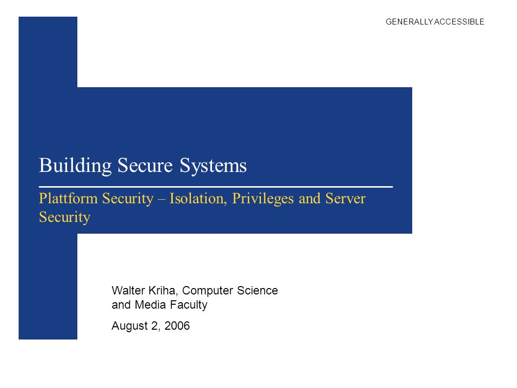 Building Secure Systems Walter Kriha, Computer Science and Media Faculty August 2, 2006 Plattform Security – Isolation, Privileges and Server Security GENERALLY ACCESSIBLE