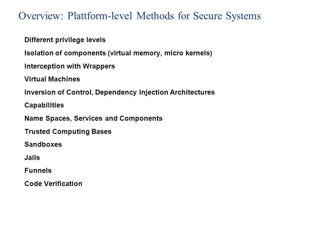 Overview: Plattform-level Methods for Secure Systems Different privilege levels Isolation of components (virtual memory, micro kernels) Interception with Wrappers Virtual Machines Inversion of Control, Dependency Injection Architectures Capabilities Name Spaces, Services and Components Trusted Computing Bases Sandboxes Jails Funnels Code Verification