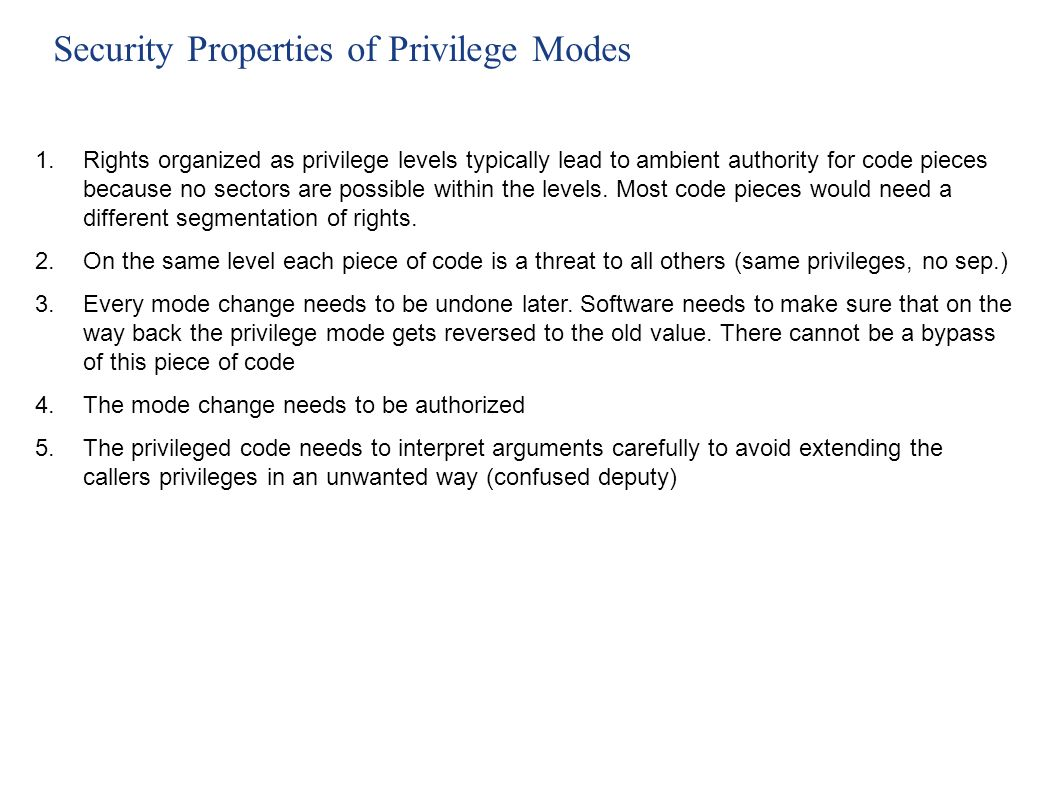 Security Properties of Privilege Modes code Rights/Authority Turn off privileged mode Attack code on same level Trick code into extending callers priv