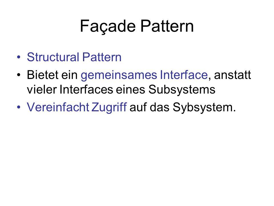 Façade Pattern Structural Pattern Bietet ein gemeinsames Interface, anstatt vieler Interfaces eines Subsystems Vereinfacht Zugriff auf das Sybsystem.
