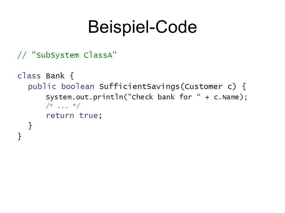 // SubSystem ClassA class Bank { public boolean SufficientSavings(Customer c) { System.out.println( Check bank for + c.Name); /*...