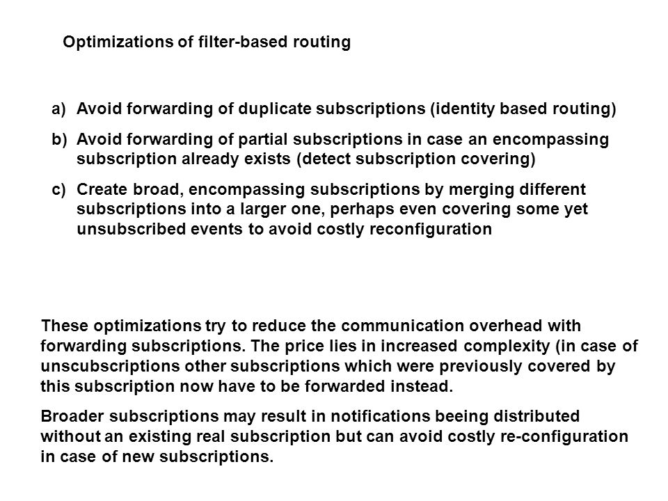 Optimizations of filter-based routing a)Avoid forwarding of duplicate subscriptions (identity based routing) b)Avoid forwarding of partial subscriptions in case an encompassing subscription already exists (detect subscription covering) c)Create broad, encompassing subscriptions by merging different subscriptions into a larger one, perhaps even covering some yet unsubscribed events to avoid costly reconfiguration These optimizations try to reduce the communication overhead with forwarding subscriptions.