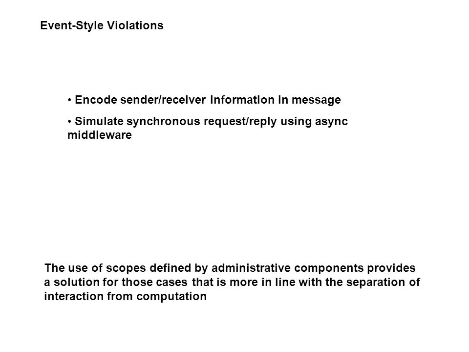 Event-Style Violations Encode sender/receiver information in message Simulate synchronous request/reply using async middleware The use of scopes defined by administrative components provides a solution for those cases that is more in line with the separation of interaction from computation