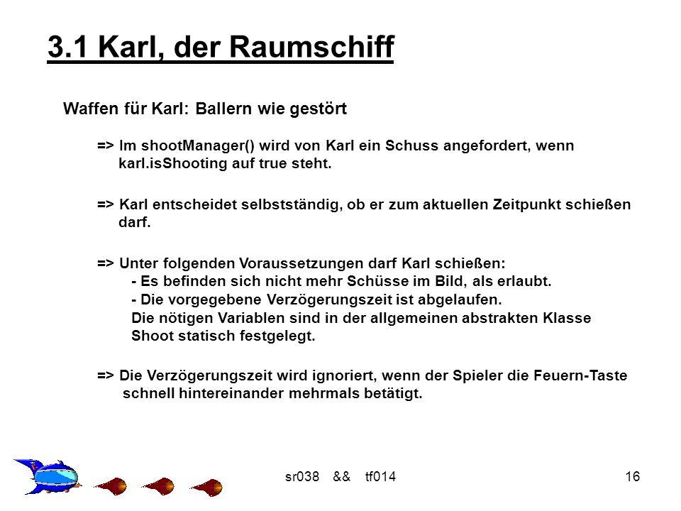 sr038 && tf01416 3.1 Karl, der Raumschiff Waffen für Karl: Ballern wie gestört => Im shootManager() wird von Karl ein Schuss angefordert, wenn karl.isShooting auf true steht.