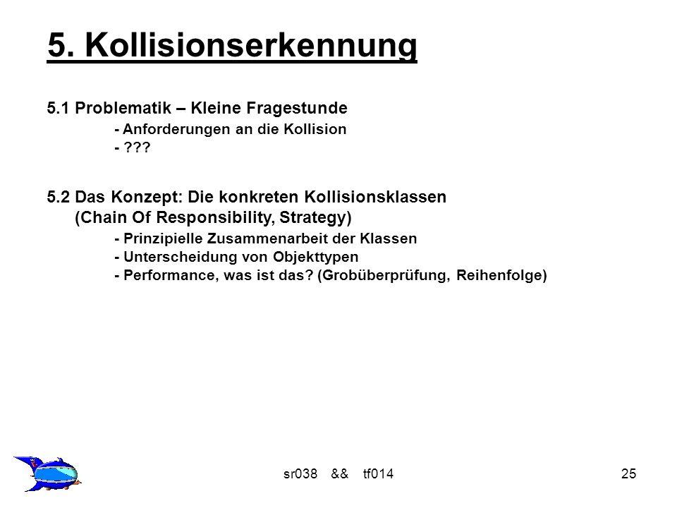 sr038 && tf01425 5. Kollisionserkennung 5.1 Problematik – Kleine Fragestunde - Anforderungen an die Kollision - ??? 5.2 Das Konzept: Die konkreten Kol