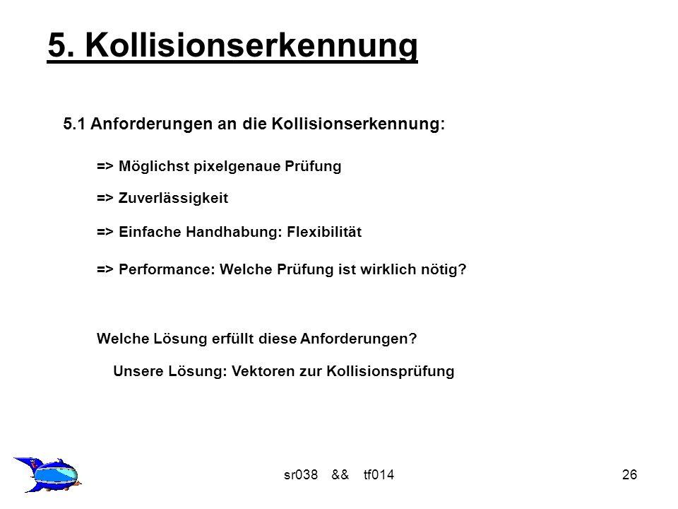 sr038 && tf01426 5. Kollisionserkennung 5.1 Anforderungen an die Kollisionserkennung: => Möglichst pixelgenaue Prüfung => Zuverlässigkeit => Einfache