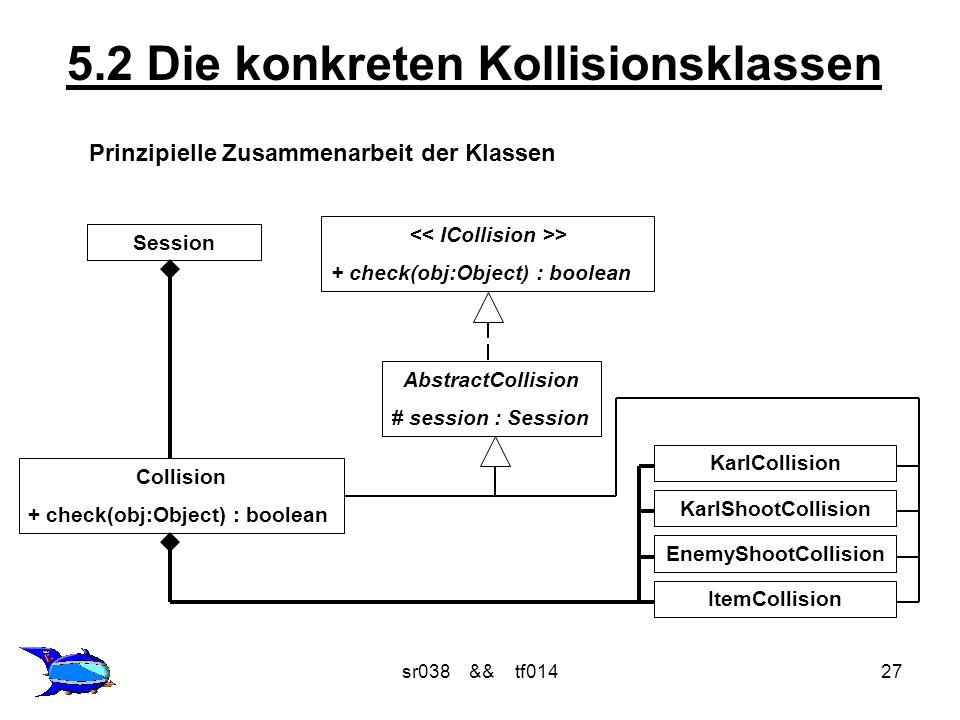 sr038 && tf01427 5.2 Die konkreten Kollisionsklassen Prinzipielle Zusammenarbeit der Klassen > + check(obj:Object) : boolean AbstractCollision # session : Session Collision + check(obj:Object) : boolean Session KarlShootCollision EnemyShootCollision ItemCollision KarlCollision