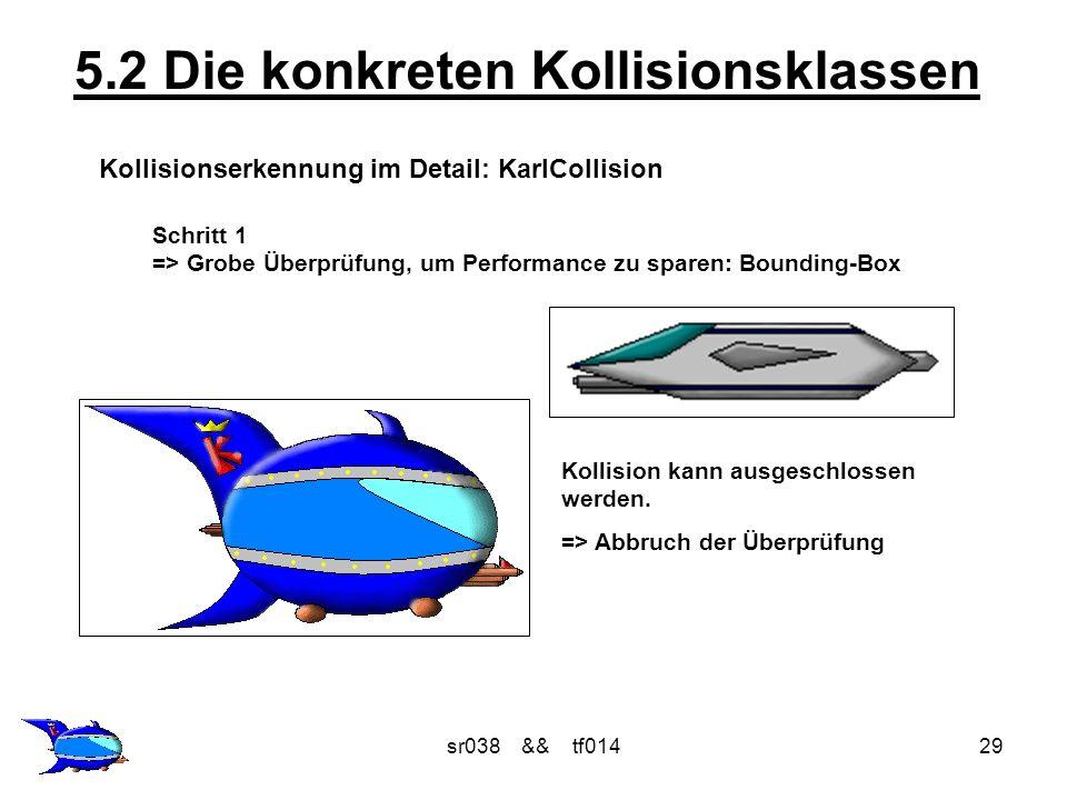 sr038 && tf01429 5.2 Die konkreten Kollisionsklassen Kollisionserkennung im Detail: KarlCollision Schritt 1 => Grobe Überprüfung, um Performance zu sparen: Bounding-Box Kollision kann ausgeschlossen werden.