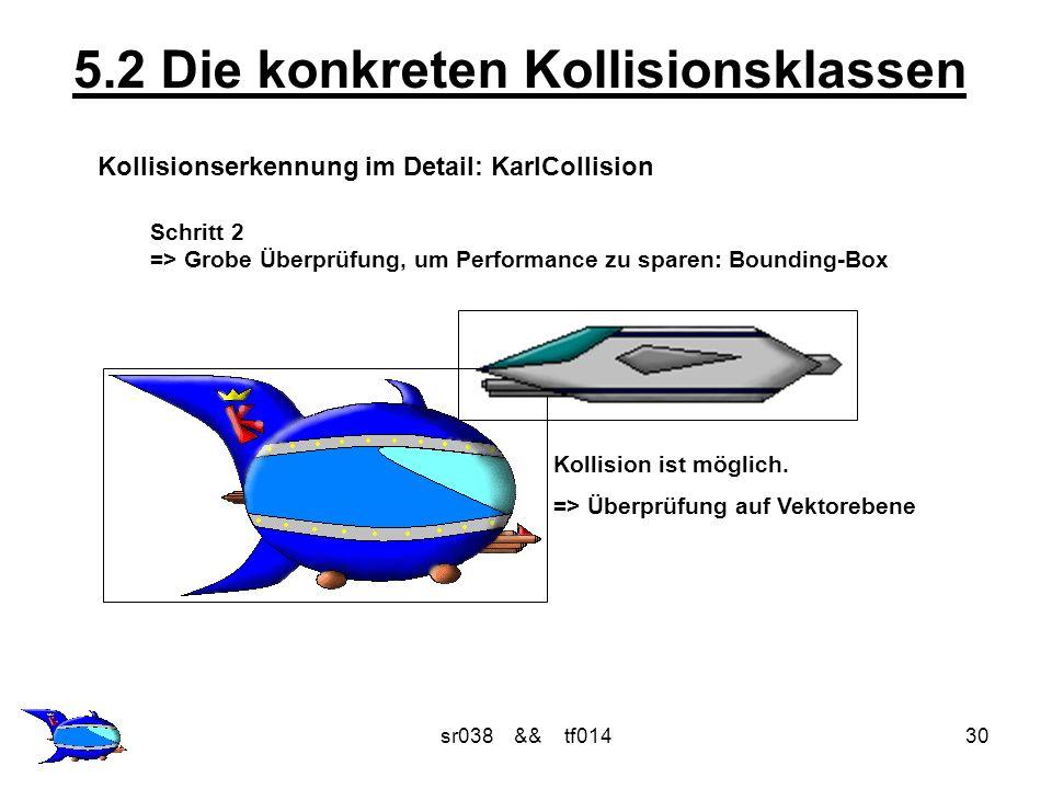 sr038 && tf01430 5.2 Die konkreten Kollisionsklassen Kollisionserkennung im Detail: KarlCollision Schritt 2 => Grobe Überprüfung, um Performance zu sparen: Bounding-Box Kollision ist möglich.