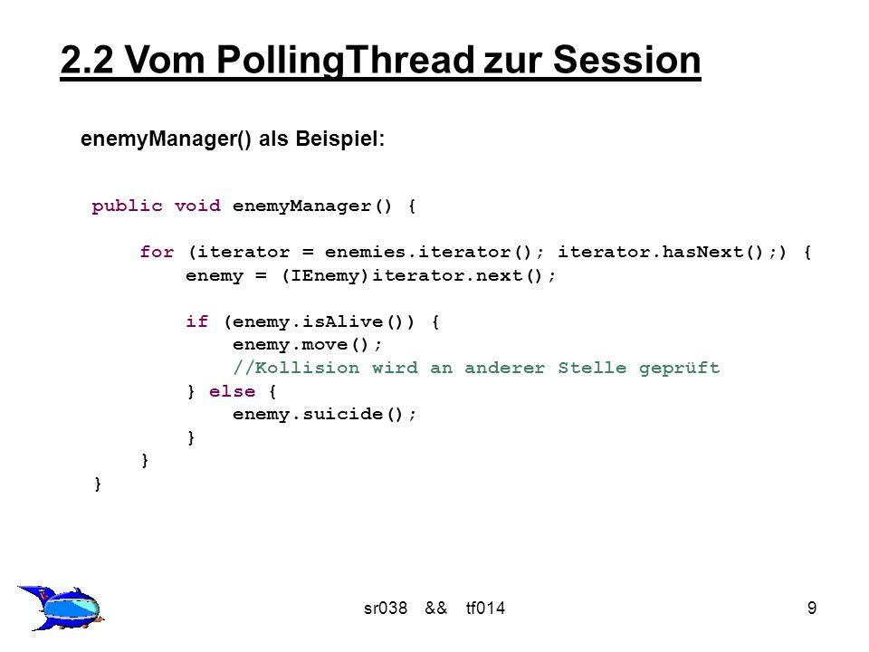 sr038 && tf01410 2.2 Vom PollingThread zur Session Zusammenhang zwischen Session und PollingThread: PollingThread Session levelManager() wallManager() enemyManager() enemyShootManager() shootManager() itemManager() karlManager() repaint() Spielzustand berechnen rendern, zeichnen
