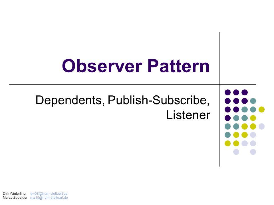 Observer Pattern Dependents, Publish-Subscribe, Listener Dirk Winterlingdw08@hdm-stuttgart.dedw08@hdm-stuttgart.de Marco Zugeldermz10@hdm-stuttgart.de