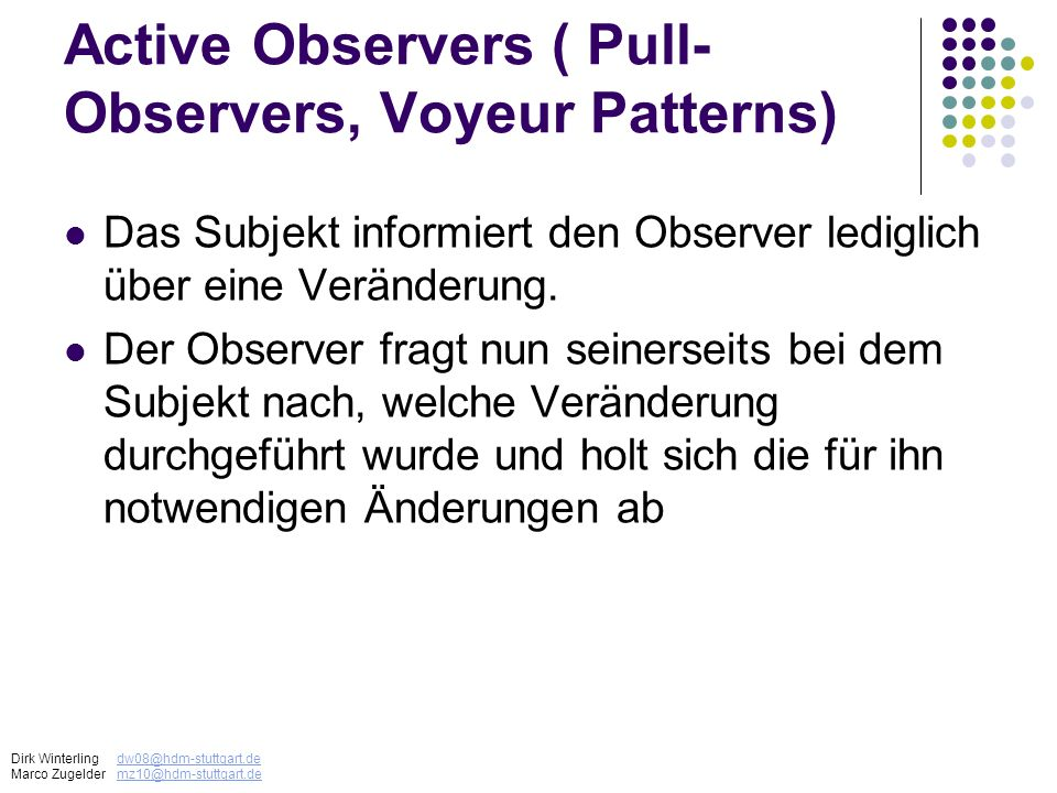 Active Observers ( Pull- Observers, Voyeur Patterns) Das Subjekt informiert den Observer lediglich über eine Veränderung. Der Observer fragt nun seine