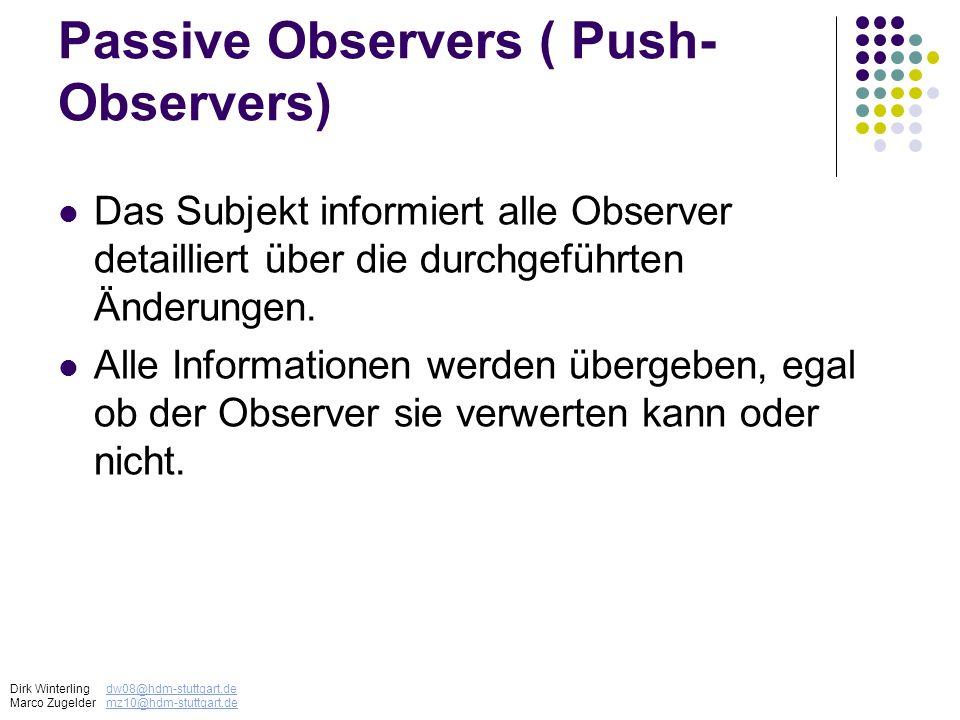 Passive Observers ( Push- Observers) Das Subjekt informiert alle Observer detailliert über die durchgeführten Änderungen. Alle Informationen werden üb