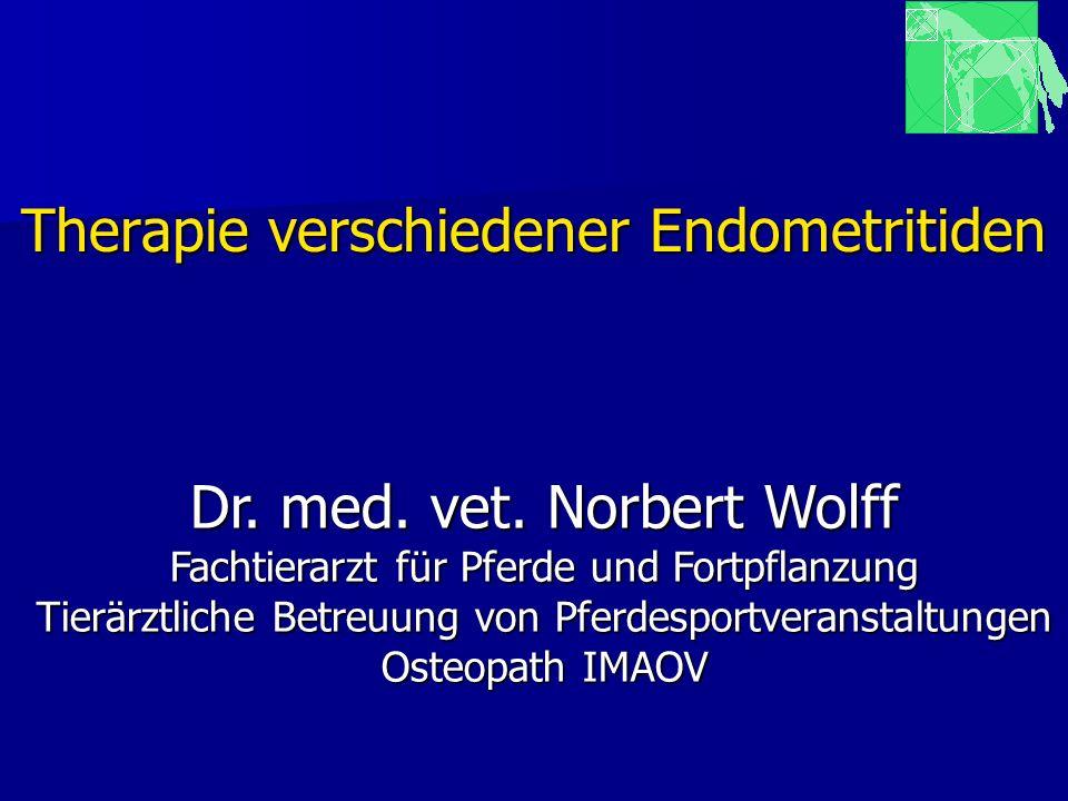 Therapie verschiedener Endometritiden Dr. med. vet. Norbert Wolff Fachtierarzt für Pferde und Fortpflanzung Tierärztliche Betreuung von Pferdesportver