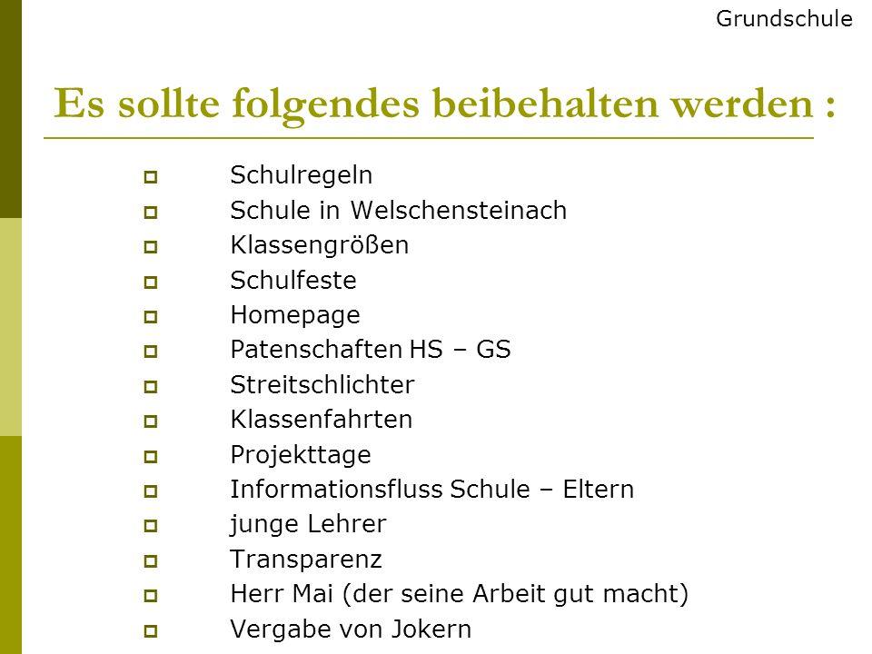Es sollte folgendes beibehalten werden : Schulregeln Schule in Welschensteinach Klassengrößen Schulfeste Homepage Patenschaften HS – GS Streitschlicht