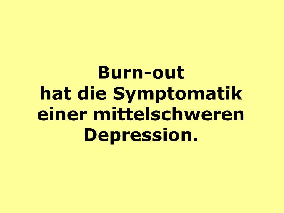 Burn-out hat die Symptomatik einer mittelschweren Depression.