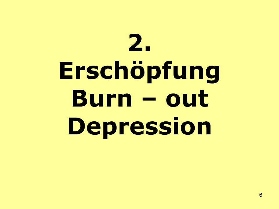 6 2. Erschöpfung Burn – out Depression